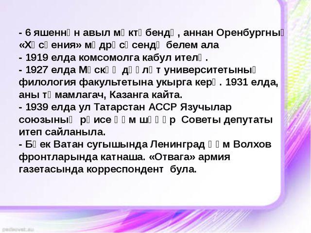 - 6 яшеннән авыл мәктәбендә, аннан Оренбургның «Хөсәения» мәдрәсәсендә белем...