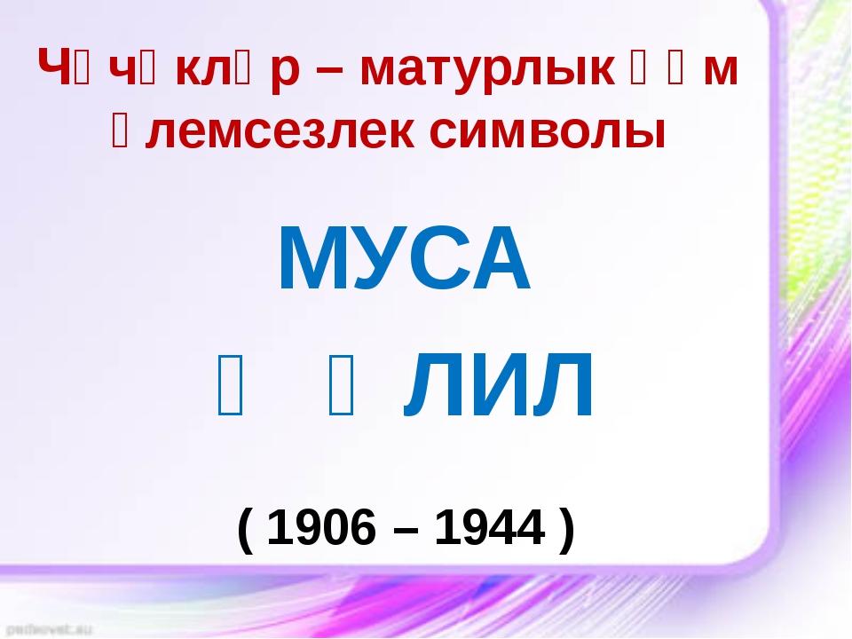 Чәчәкләр – матурлык һәм үлемсезлек символы МУСА ҖӘЛИЛ ( 1906 – 1944 )