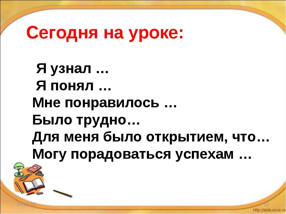 * * Сегодня на уроке: Я узнал … Я понял … Мне понравилось … Было трудно… Для...