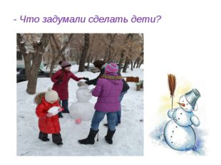 - Что задумали сделать дети?