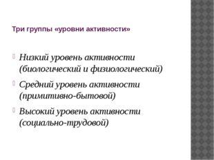 Три группы «уровни активности» Низкий уровень активности (биологический и физ