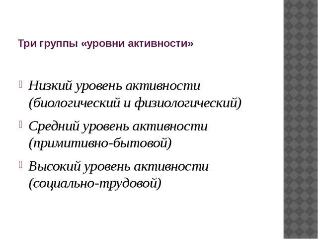 Три группы «уровни активности» Низкий уровень активности (биологический и физ...