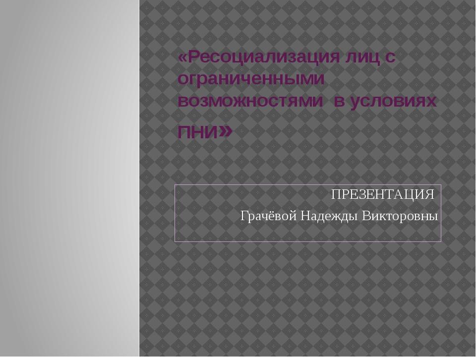 «Реcоциализация лиц с ограниченными возможностями в условиях ПНИ» ПРЕЗЕНТАЦИЯ...