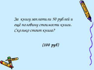За книгу заплатили 50 рублей и ещё половину стоимости книги. Сколько стоит к