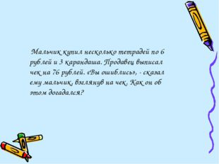 Мальчик купил несколько тетрадей по 6 рублей и 3 карандаша. Продавец выписал