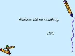 Раздели 100 на половину. (200)