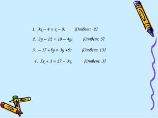 1. 3х – 4 = х – 8; (Ответ: -2) 2. 2у – 12 = 18 – 4у; (Ответ: 5) 3. – 17