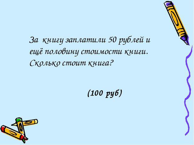 За книгу заплатили 50 рублей и ещё половину стоимости книги. Сколько стоит к...