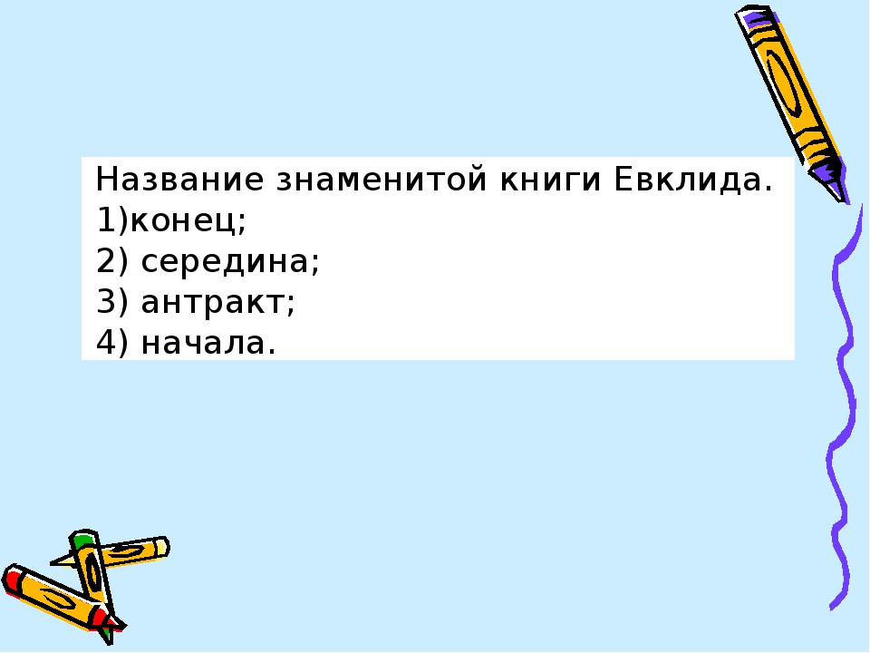 Название знаменитой книги Евклида. конец; середина; антракт; начала.