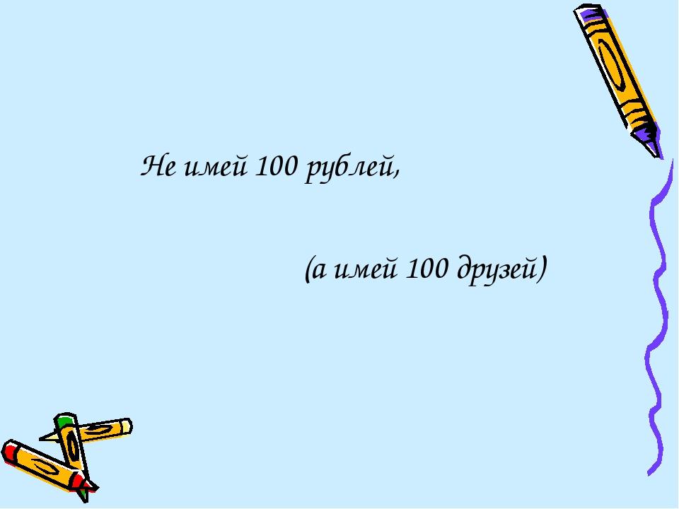 Не имей 100 рублей, (а имей 100 друзей)