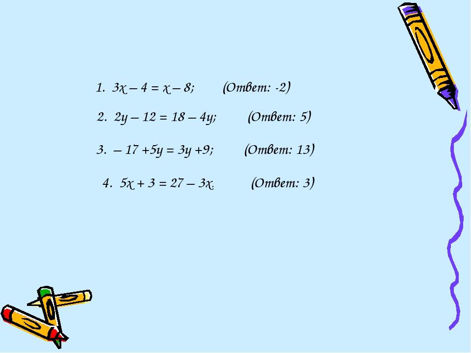 1. 3х – 4 = х – 8; (Ответ: -2) 2. 2у – 12 = 18 – 4у; (Ответ: 5) 3. – 17...