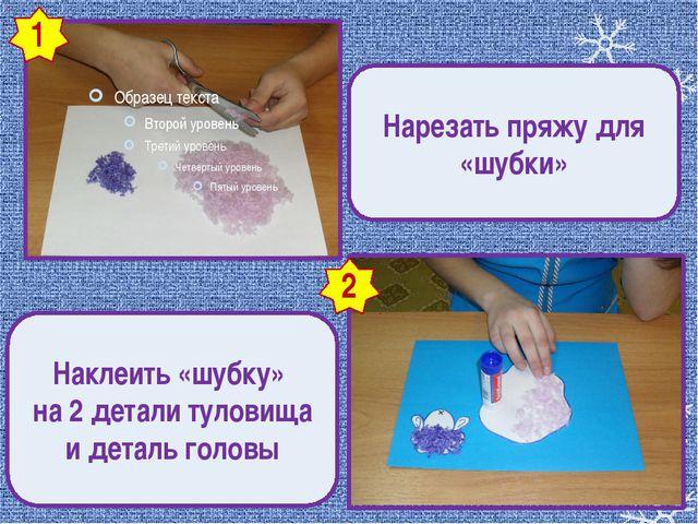 1 2 Нарезать пряжу для «шубки» Наклеить «шубку» на 2 детали туловища и детал...