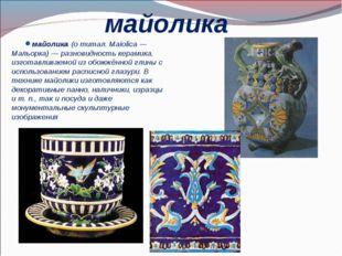 майолика майолика (о титал. Maiolica— Мальорка)— разновидность керамика, из