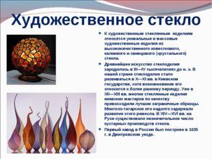 Художественное стекло К художественным стеклянным изделиям относятся уникальн