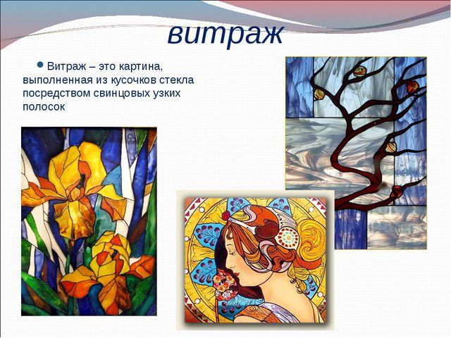 витраж Витраж – это картина, выполненная из кусочков стекла посредством свинц...