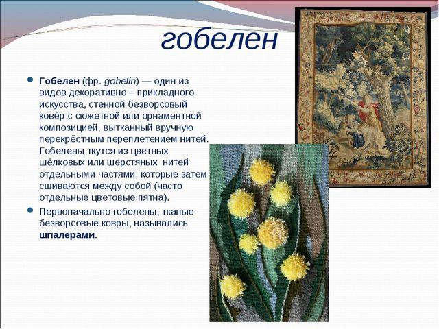 гобелен Гобелен (фр.gobelin)— один из видов декоративно – прикладного искус...