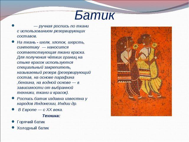 Батик Ба́тик— ручная роспись по ткани с использованием резервирующих составо...