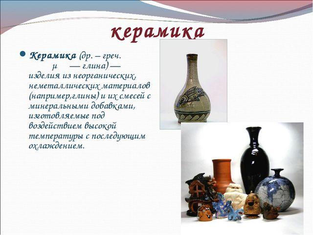 керамика Керамика (др. – греч. κέραμος— глина)— изделия из неорганических,...