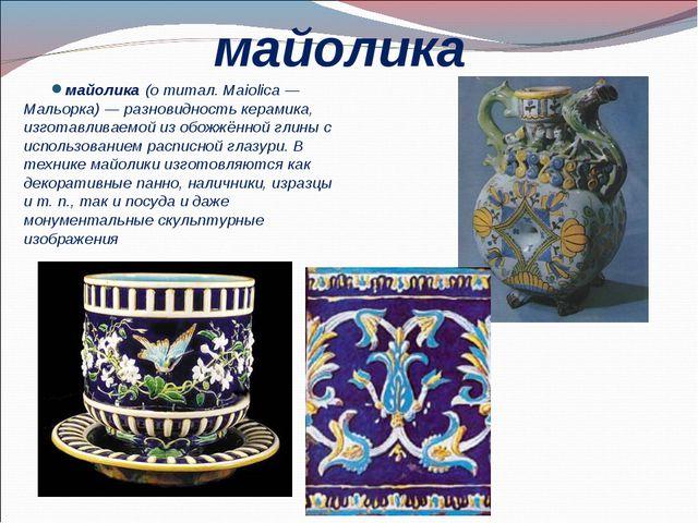 майолика майолика (о титал. Maiolica— Мальорка)— разновидность керамика, из...
