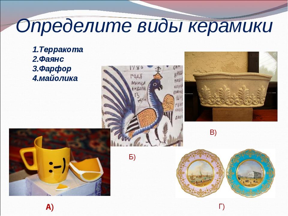 Определите виды керамики Терракота Фаянс Фарфор майолика А) Б) В) Г)