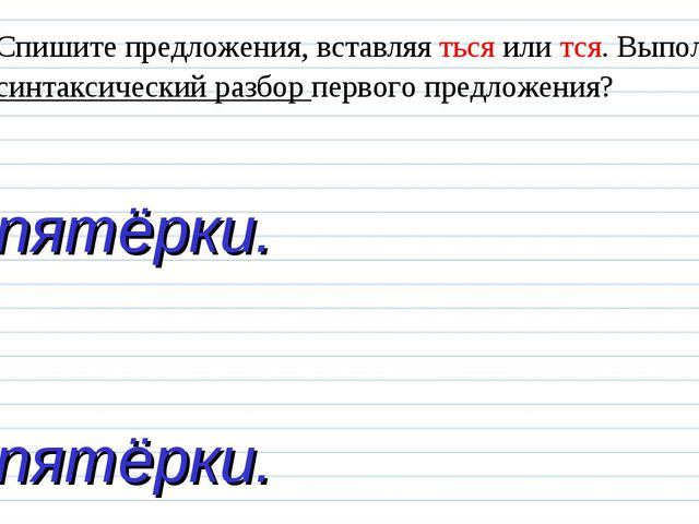Спишите предложения, вставляя ться или тся. Выполните синтаксический разбор п...