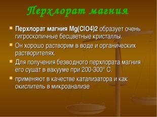 Перхлорат магния Перхлорат магния Mg(ClO4)2образует очень гигроскопичные бес