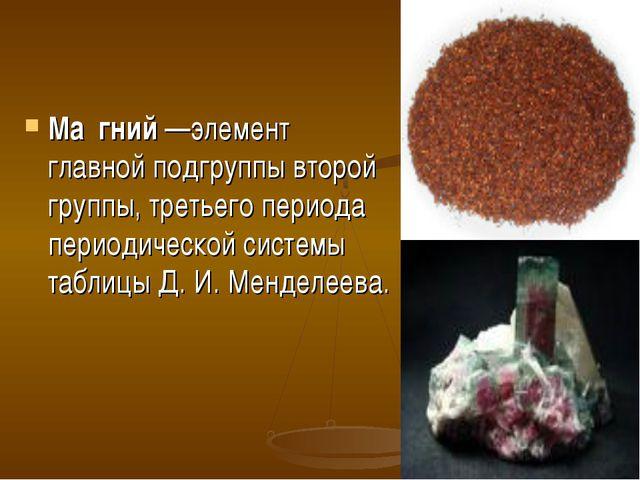 Ма́гний—элемент главной подгруппы второй группы, третьего периода периодичес...