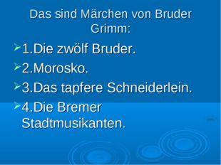 Das sind Märchen von Bruder Grimm: 1.Die zwölf Bruder. 2.Morosko. 3.Das tapfe
