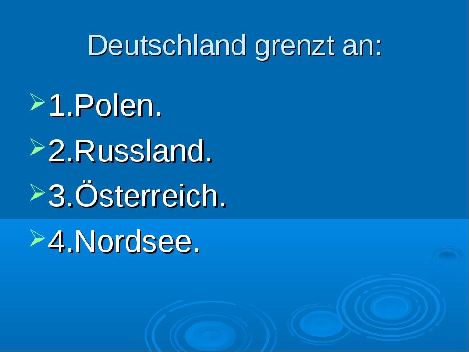 Deutschland grenzt an: 1.Polen. 2.Russland. 3.Österreich. 4.Nordsee.