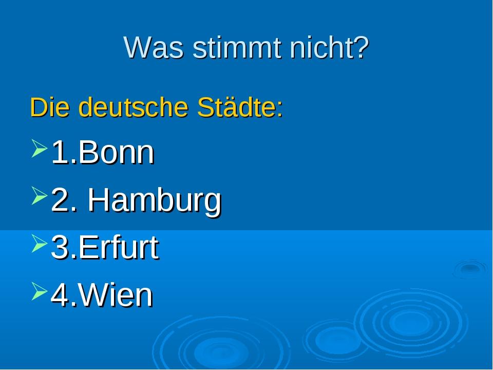 Was stimmt nicht? Die deutsche Städte: 1.Bonn 2. Hamburg 3.Erfurt 4.Wien