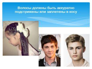 Волосы должны быть аккуратно подстрижены или заплетены в косу
