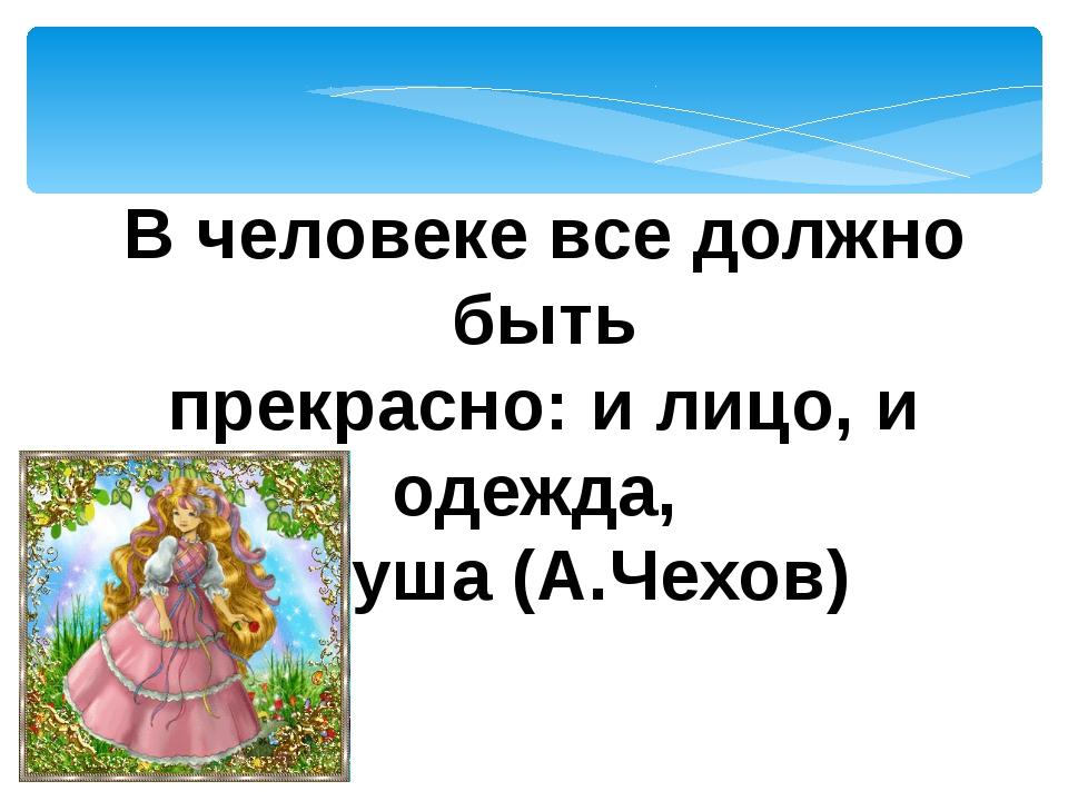 В человеке все должно быть прекрасно: и лицо, и одежда, и душа (А.Чехов)