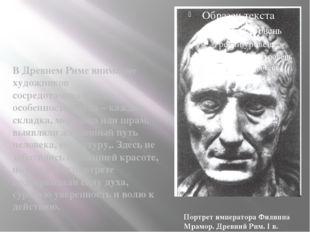 В Древнем Риме внимание художников сосредотачивалось на особенностях лица –