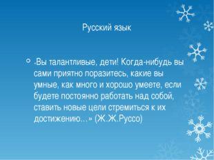 Русский язык «Вы талантливые, дети! Когда-нибудь вы сами приятно поразитесь,