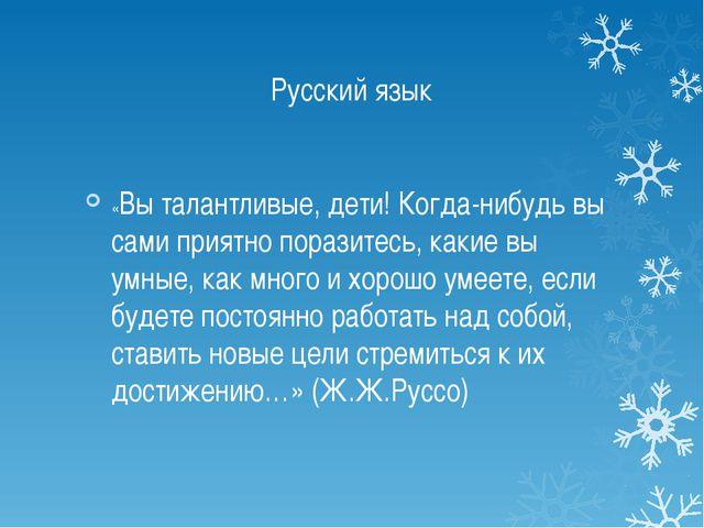 Русский язык «Вы талантливые, дети! Когда-нибудь вы сами приятно поразитесь,...