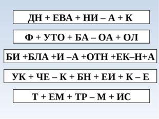 ДН + ЕВА + НИ – А + К Ф + УТО + БА – ОА + ОЛ БИ +БЛА +И –А +ОТН +ЕК–Н+А УК +