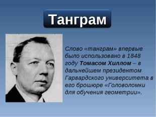 Слово «танграм» впервые было использовано в 1848 году Томасом Хиллом – в даль