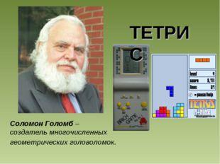 Соломон Голомб – создатель многочисленных геометрических головоломок. ТЕТРИС