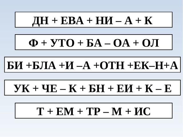 ДН + ЕВА + НИ – А + К Ф + УТО + БА – ОА + ОЛ БИ +БЛА +И –А +ОТН +ЕК–Н+А УК +...