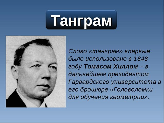 Слово «танграм» впервые было использовано в 1848 году Томасом Хиллом – в даль...
