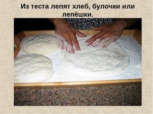 Из теста лепят хлеб, булочки или лепёшки.