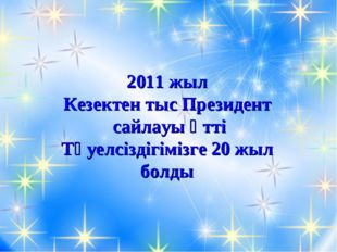 2011 жыл Кезектен тыс Президент сайлауы өтті Тәуелсіздігімізге 20 жыл болды