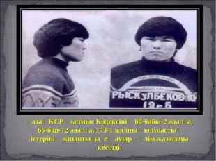 Қазақ КСР Қылмыс Кодексінің 60-бабы-2 жылға, 65-бап-12 жылға, 173-1 жалпы қыл