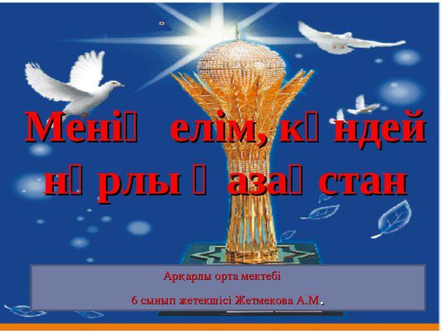 Арқарлы орта мектебі 6 сынып жетекшісі Жетмекова А.М. Менің елім, күндей нұрл...