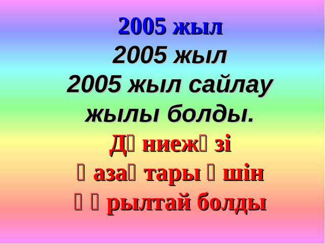2005 жыл 2005 жыл 2005 жыл сайлау жылы болды. Дүниежүзі қазақтары үшін құрылт...