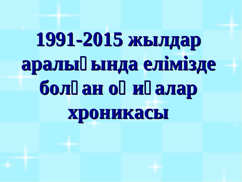 1991-2015 жылдар аралығында елімізде болған оқиғалар хроникасы