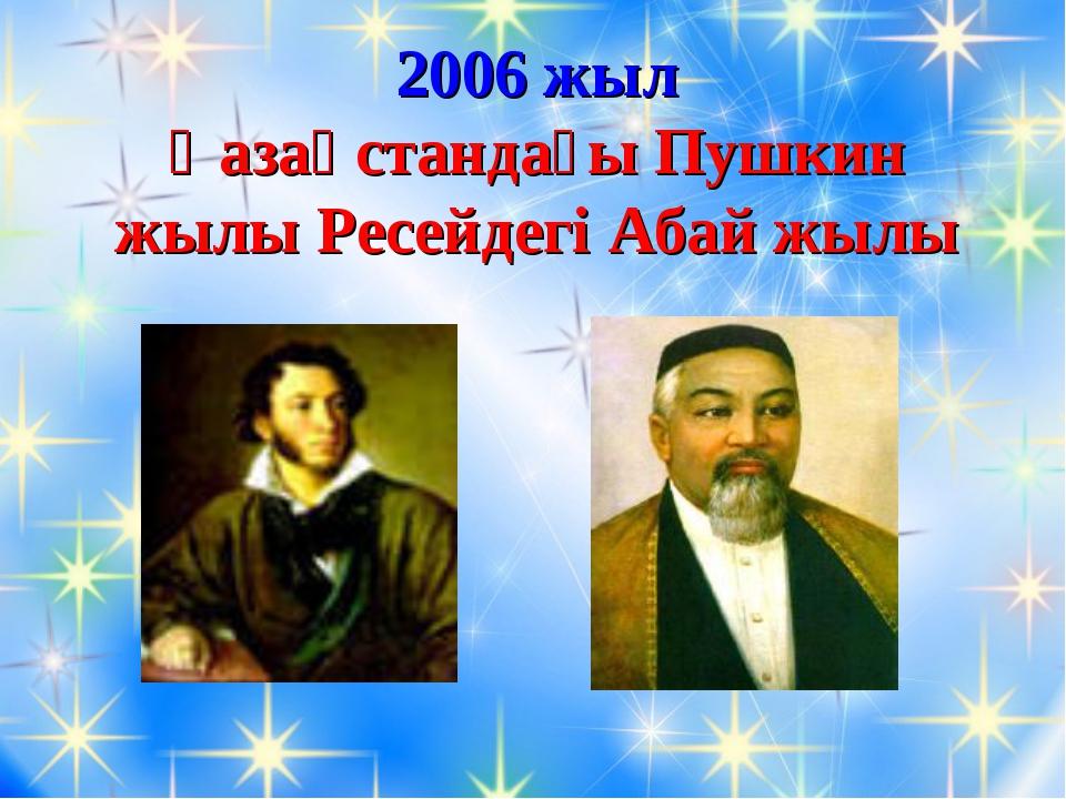 2006 жыл Қазақстандағы Пушкин жылы Ресейдегі Абай жылы