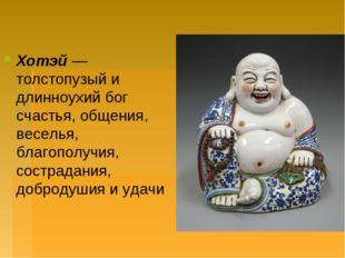 Хотэй— толстопузый и длинноухий бог счастья, общения, веселья, благополучия,