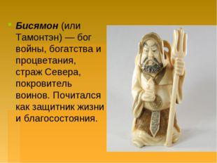 Бисямон(или Тамонтэн) — бог войны, богатства и процветания, страж Севера, по