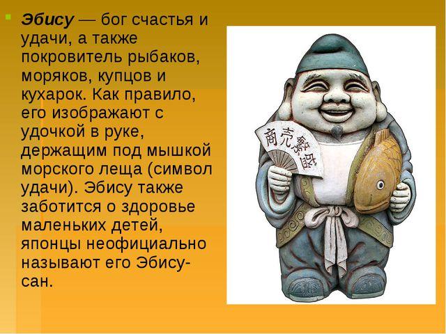 Эбису— бог счастья и удачи, а также покровитель рыбаков, моряков, купцов и к...